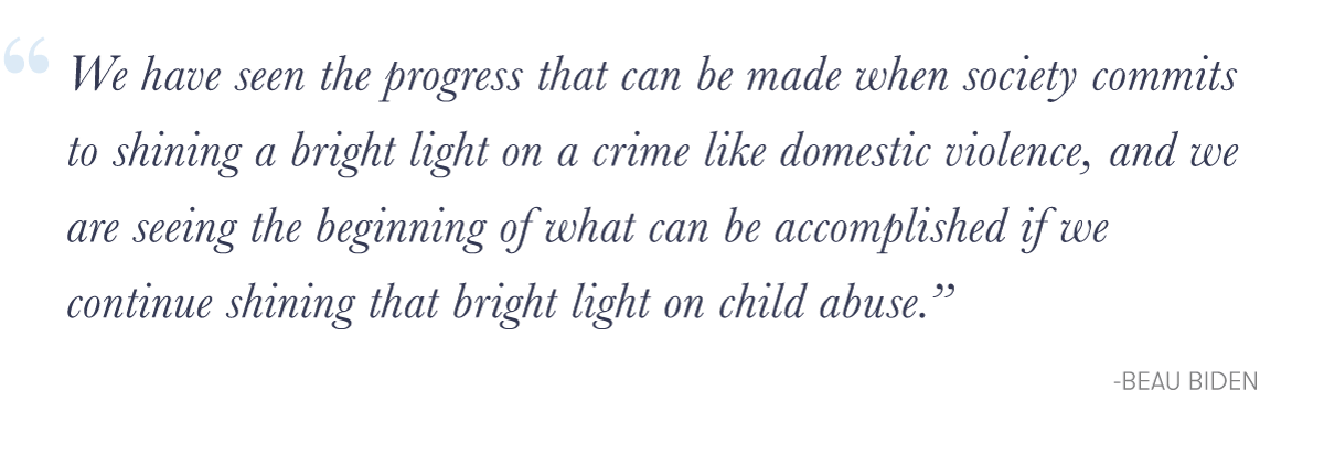 """We have seen the progress that can be made when society commits to shining a bright light on a crime like domestic violence, and we are seeing the beginning of what can be accomplished if we continue shining that bright light on child abuse.&quote; -Beau Biden"